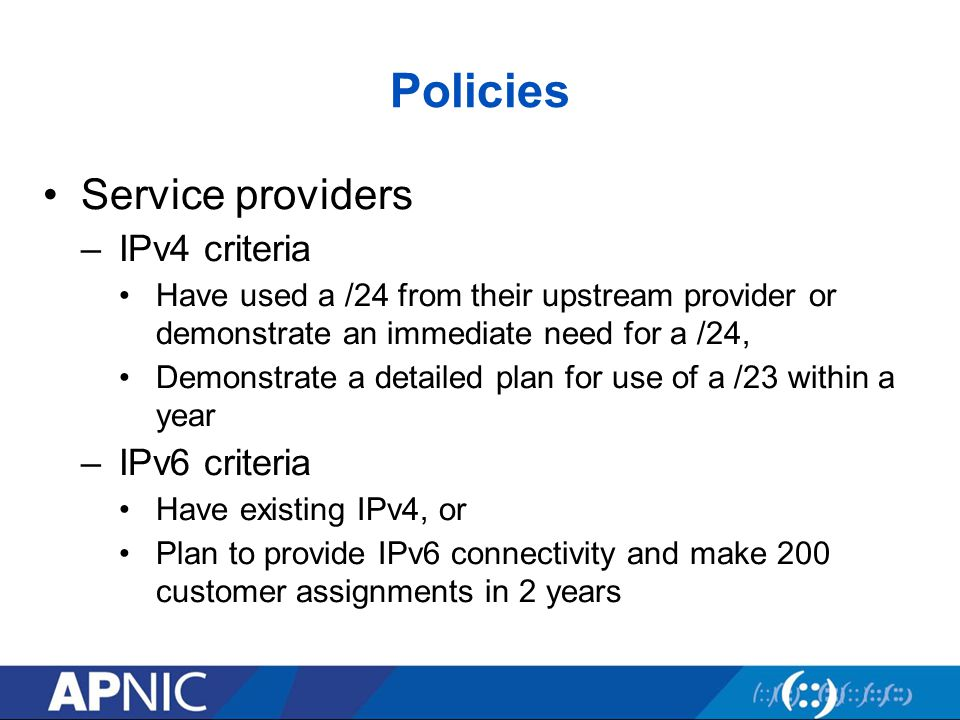 Policies Service providers –IPv4 criteria Have used a /24 from their upstream provider or demonstrate an immediate need for a /24, Demonstrate a detailed plan for use of a /23 within a year –IPv6 criteria Have existing IPv4, or Plan to provide IPv6 connectivity and make 200 customer assignments in 2 years