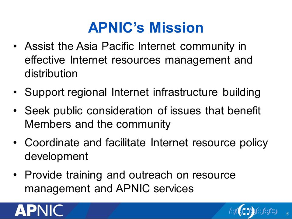 APNIC's Mission Assist the Asia Pacific Internet community in effective Internet resources management and distribution Support regional Internet infrastructure building Seek public consideration of issues that benefit Members and the community Coordinate and facilitate Internet resource policy development Provide training and outreach on resource management and APNIC services 6