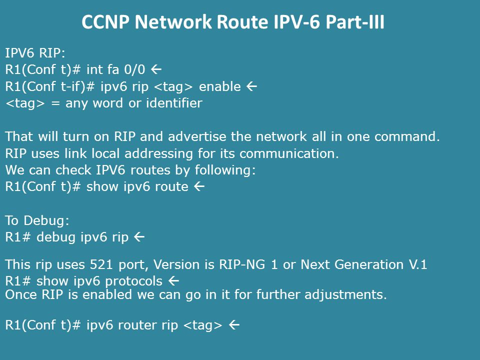 CCNP Network Route IPV-6 Part-III IPV6 RIP: R1(Conf t)# int fa 0/0  R1(Conf t-if)# ipv6 rip enable  = any word or identifier That will turn on RIP and advertise the network all in one command.