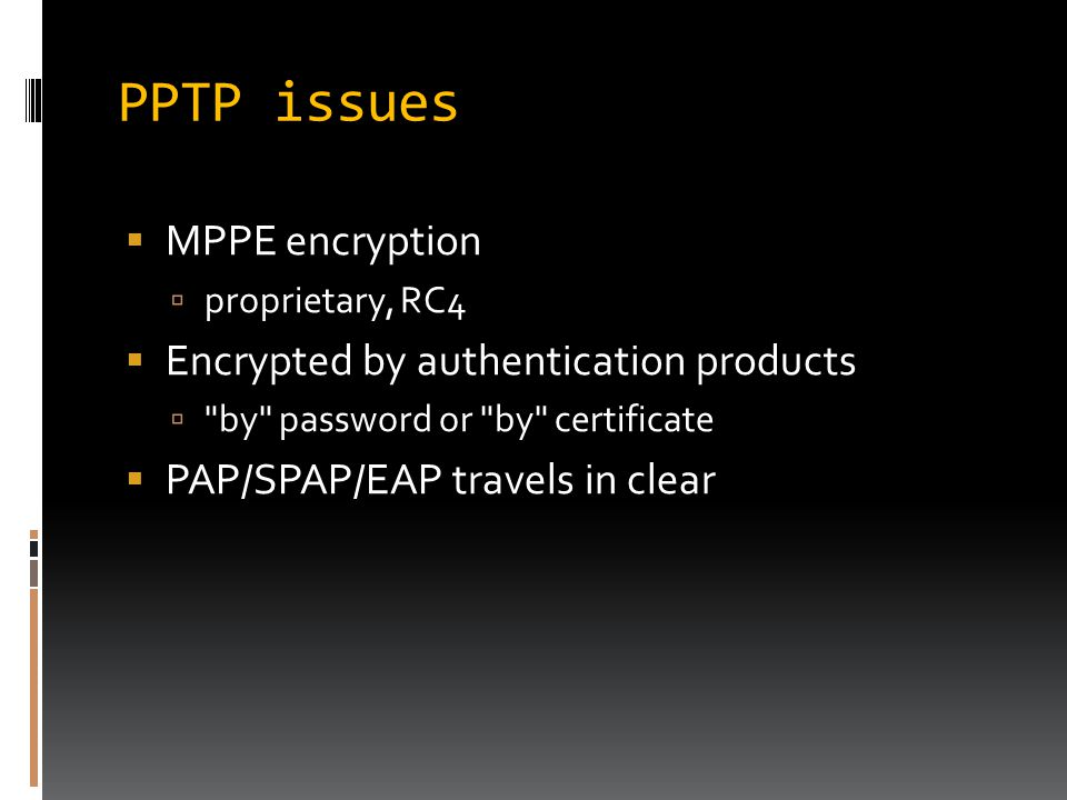 PPTP issues  MPPE encryption  proprietary, RC4  Encrypted by authentication products  by password or by certificate  PAP/SPAP/EAP travels in clear