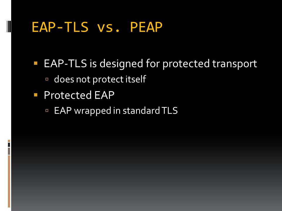 EAP-TLS vs. PEAP  EAP-TLS is designed for protected transport  does not protect itself  Protected EAP  EAP wrapped in standard TLS