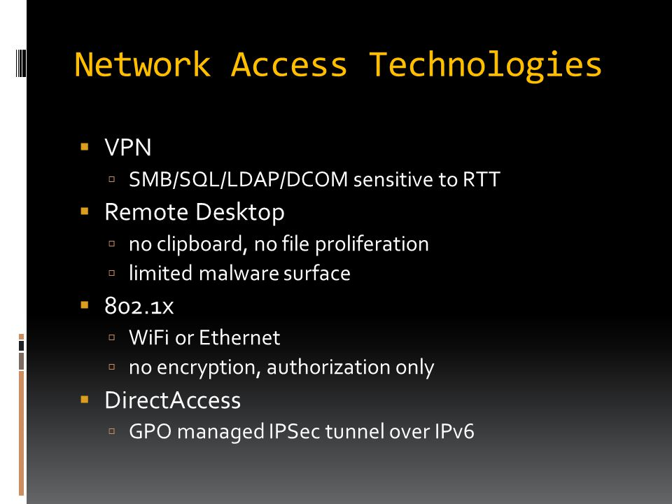 Network Access Technologies  VPN  SMB/SQL/LDAP/DCOM sensitive to RTT  Remote Desktop  no clipboard, no file proliferation  limited malware surface  802.1x  WiFi or Ethernet  no encryption, authorization only  DirectAccess  GPO managed IPSec tunnel over IPv6
