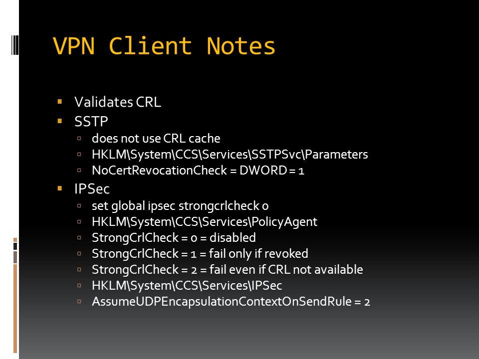 VPN Client Notes  Validates CRL  SSTP  does not use CRL cache  HKLM\System\CCS\Services\SSTPSvc\Parameters  NoCertRevocationCheck = DWORD = 1  I