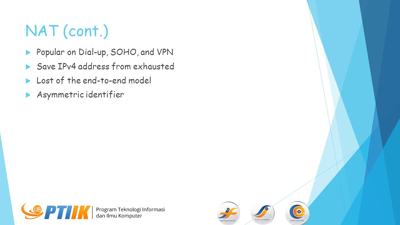 NAT (cont.)  Popular on Dial-up, SOHO, and VPN  Save IPv4 address from exhausted  Lost of the end-to-end model  Asymmetric identifier