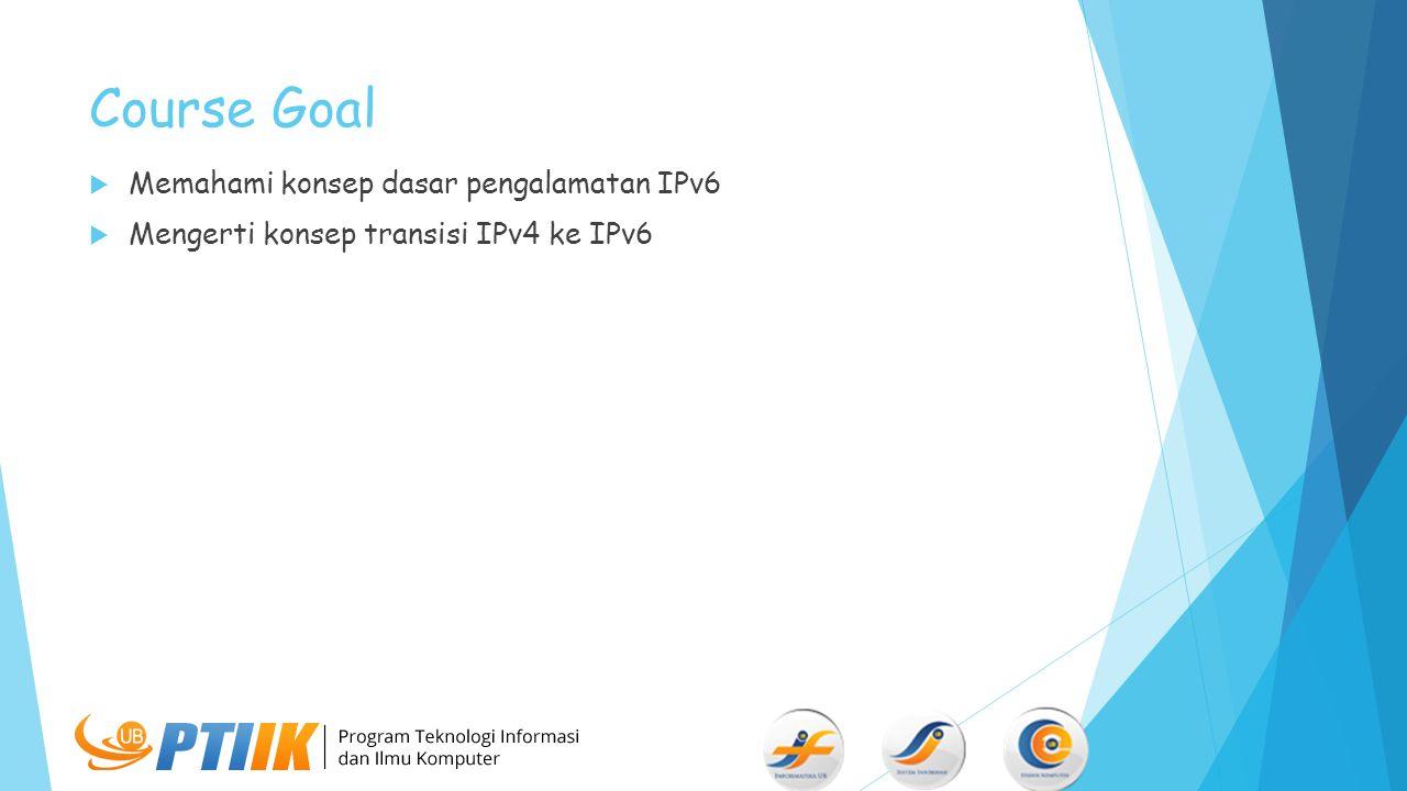 Course Goal  Memahami konsep dasar pengalamatan IPv6  Mengerti konsep transisi IPv4 ke IPv6