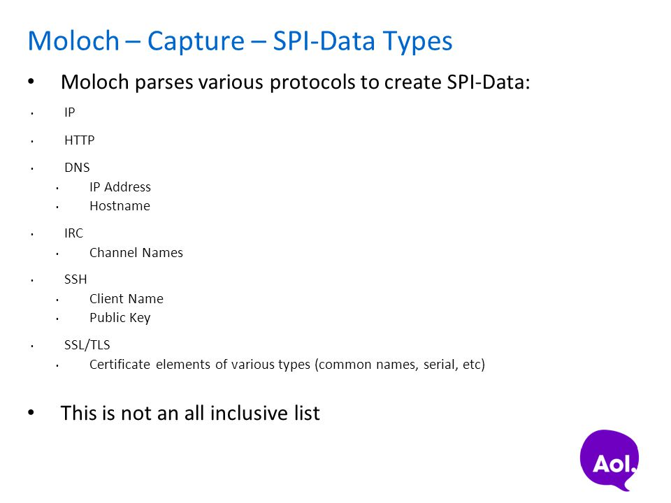 Moloch – Capture – SPI-Data Types Moloch parses various protocols to create SPI-Data: IP HTTP DNS IP Address Hostname IRC Channel Names SSH Client Nam