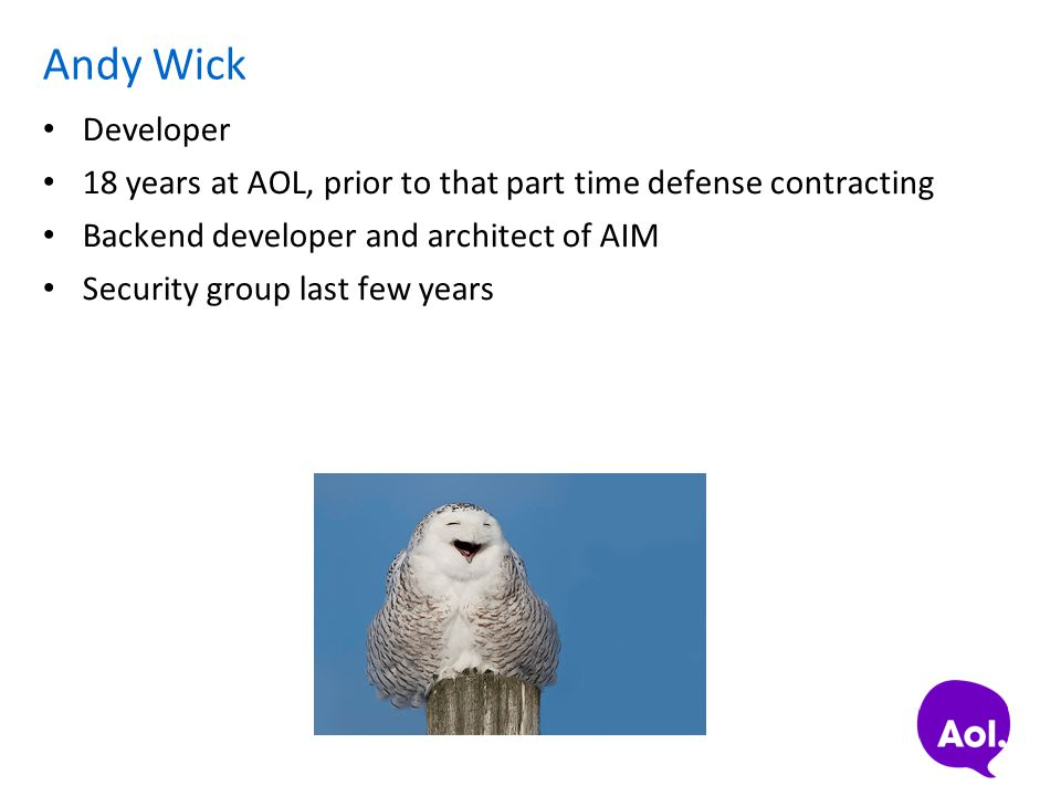 Andy Wick Developer 18 years at AOL, prior to that part time defense contracting Backend developer and architect of AIM Security group last few years