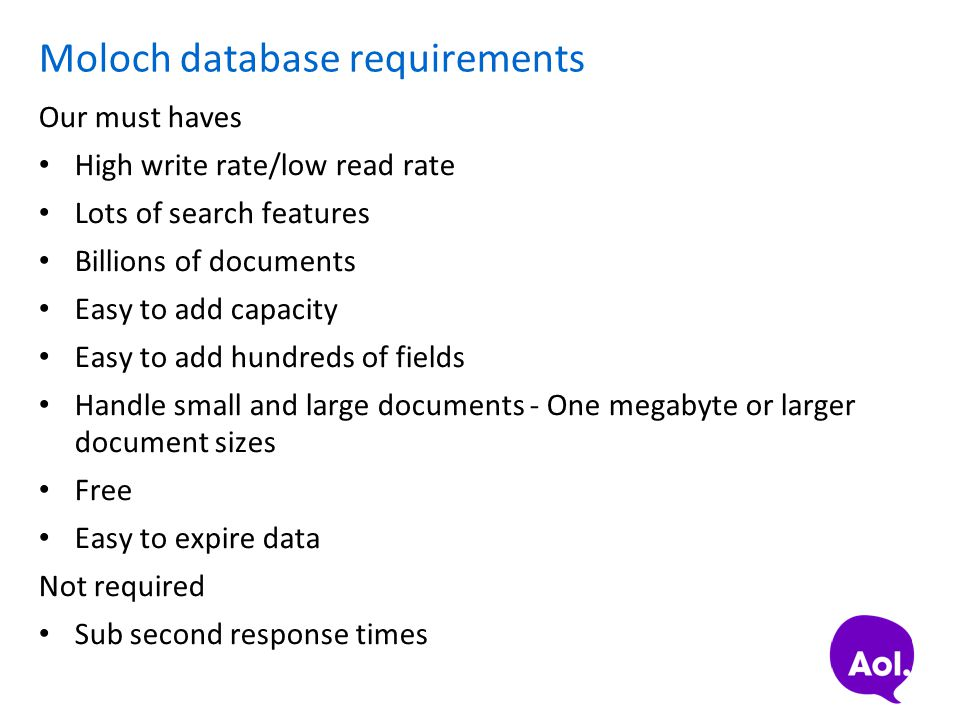Moloch database requirements Our must haves High write rate/low read rate Lots of search features Billions of documents Easy to add capacity Easy to a