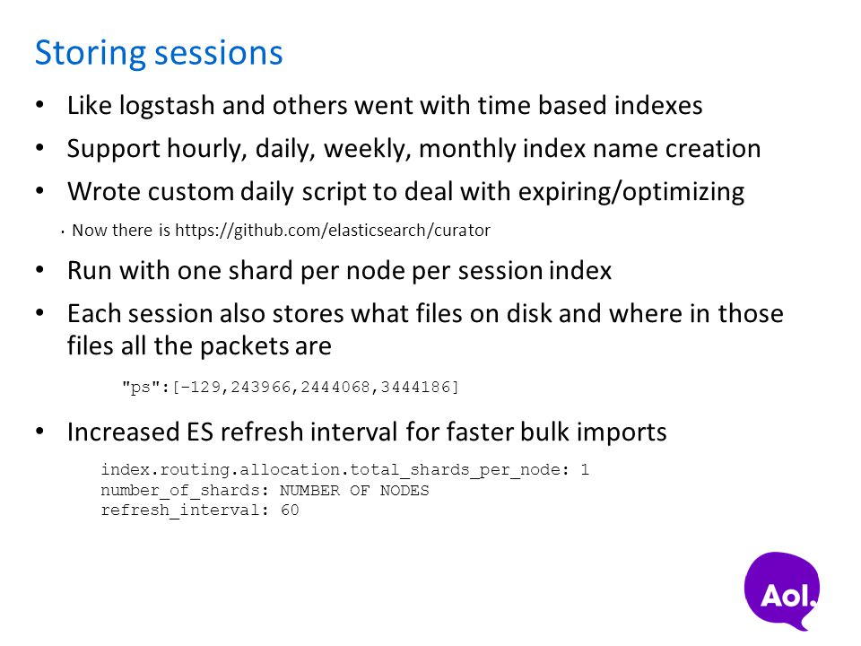 Storing sessions Like logstash and others went with time based indexes Support hourly, daily, weekly, monthly index name creation Wrote custom daily s