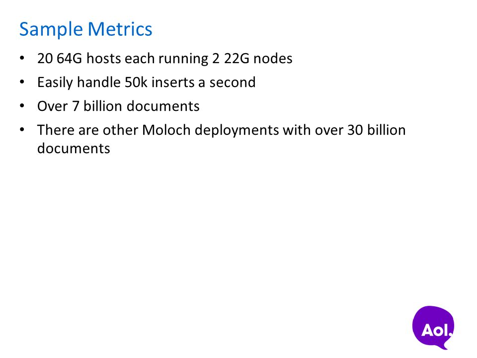 Sample Metrics 20 64G hosts each running 2 22G nodes Easily handle 50k inserts a second Over 7 billion documents There are other Moloch deployments wi