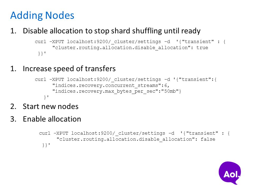 Adding Nodes 1.Disable allocation to stop shard shuffling until ready 1.Increase speed of transfers 2.Start new nodes 3.Enable allocation curl -XPUT l