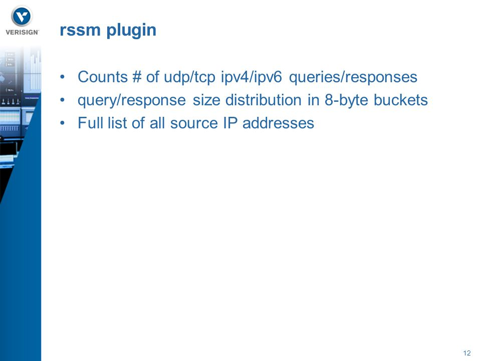 12 Counts # of udp/tcp ipv4/ipv6 queries/responses query/response size distribution in 8-byte buckets Full list of all source IP addresses rssm plugin