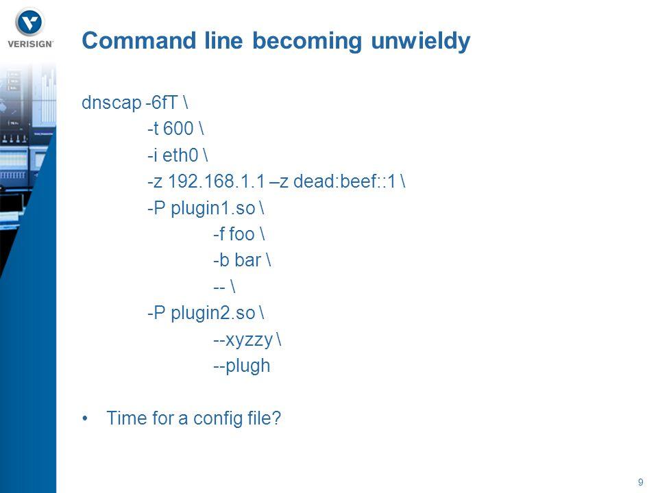 9 dnscap -6fT \ -t 600 \ -i eth0 \ -z 192.168.1.1 –z dead:beef::1 \ -P plugin1.so \ -f foo \ -b bar \ -- \ -P plugin2.so \ --xyzzy \ --plugh Time for