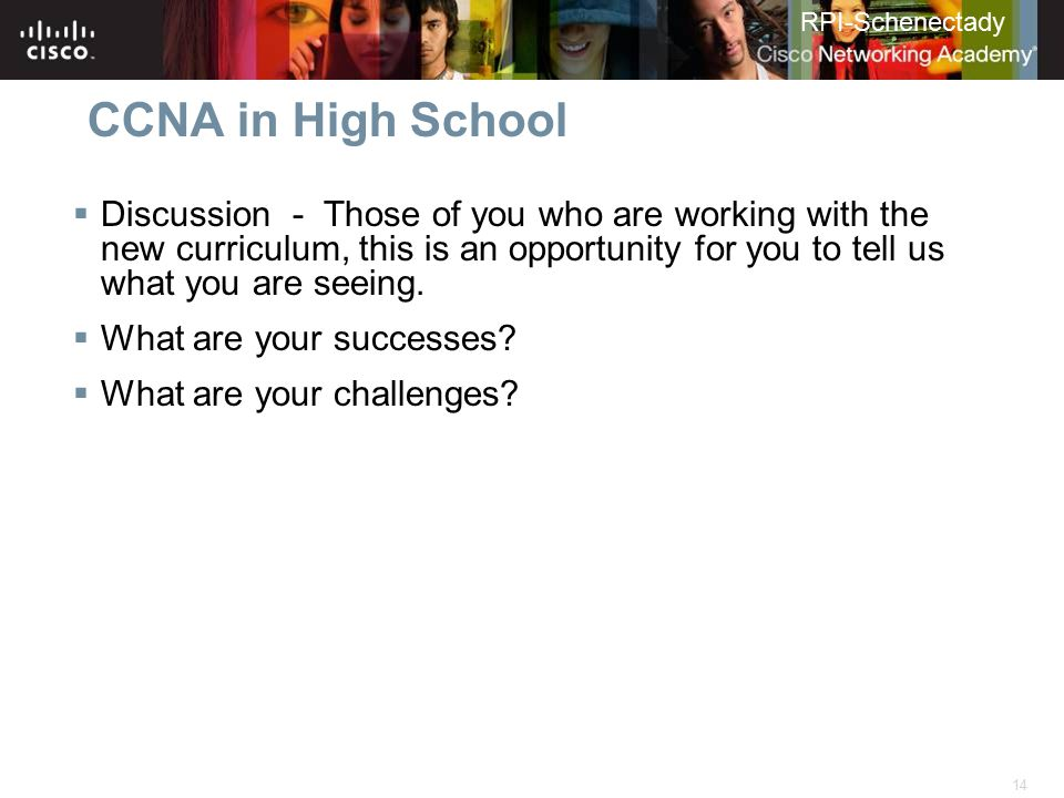 14 RPI-Schenectady CCNA in High School  Discussion - Those of you who are working with the new curriculum, this is an opportunity for you to tell us