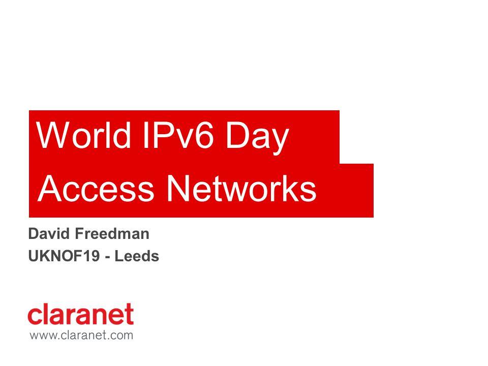 World IPv6 Day David Freedman UKNOF19 - Leeds Access Networks
