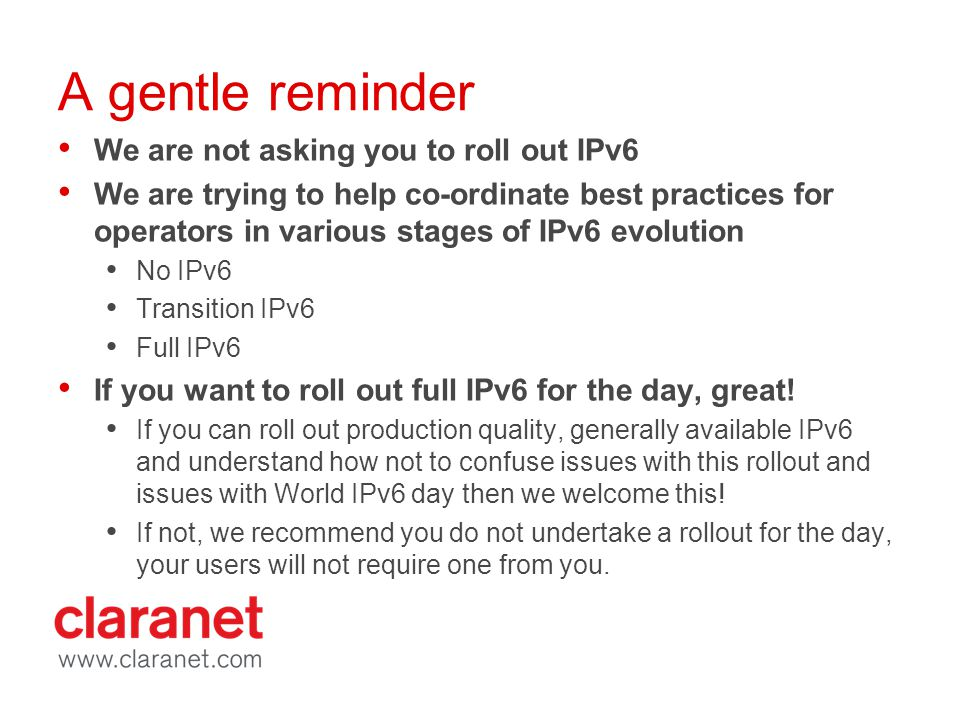 A gentle reminder We are not asking you to roll out IPv6 We are trying to help co-ordinate best practices for operators in various stages of IPv6 evolution No IPv6 Transition IPv6 Full IPv6 If you want to roll out full IPv6 for the day, great.