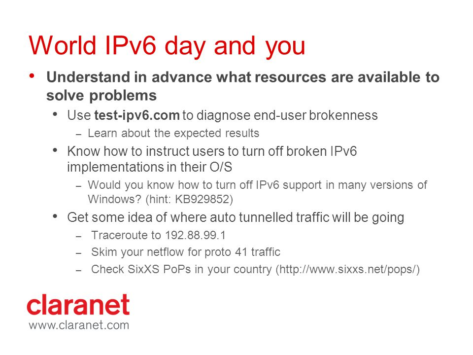 World IPv6 day and you Understand in advance what resources are available to solve problems Use test-ipv6.com to diagnose end-user brokenness – Learn about the expected results Know how to instruct users to turn off broken IPv6 implementations in their O/S – Would you know how to turn off IPv6 support in many versions of Windows.