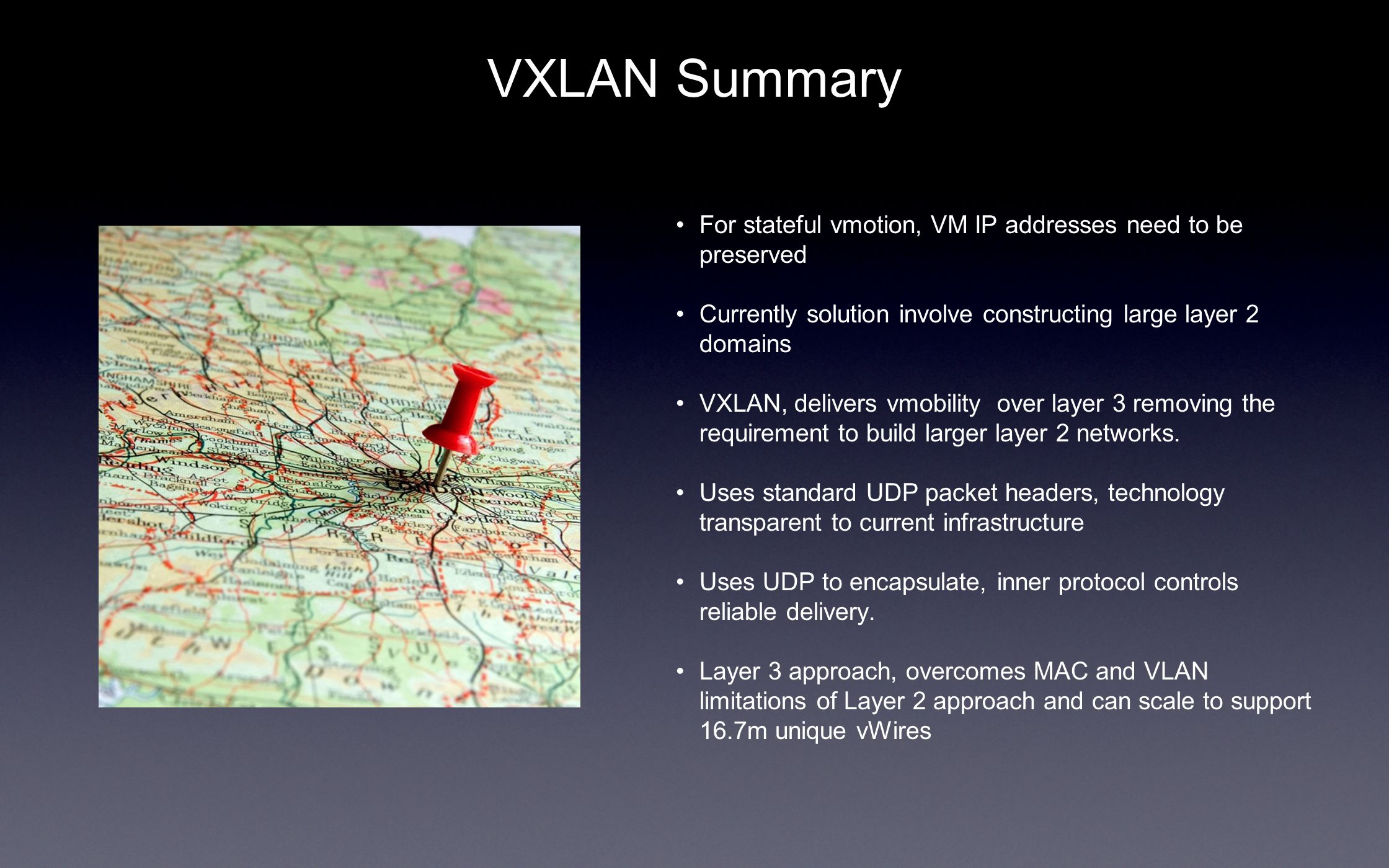 VXLAN Summary For stateful vmotion, VM IP addresses need to be preserved Currently solution involve constructing large layer 2 domains VXLAN, delivers vmobility over layer 3 removing the requirement to build larger layer 2 networks.
