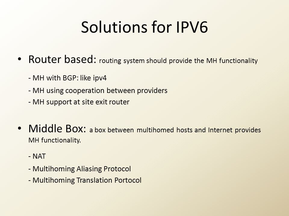 Solutions for IPV6 Router based: routing system should provide the MH functionality - MH with BGP: like ipv4 - MH using cooperation between providers - MH support at site exit router Middle Box: a box between multihomed hosts and Internet provides MH functionality.