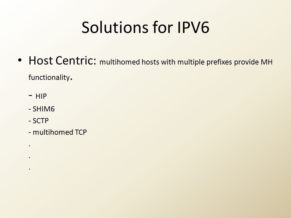 Solutions for IPV6 Host Centric: multihomed hosts with multiple prefixes provide MH functionality. - HIP - SHIM6 - SCTP - multihomed TCP.