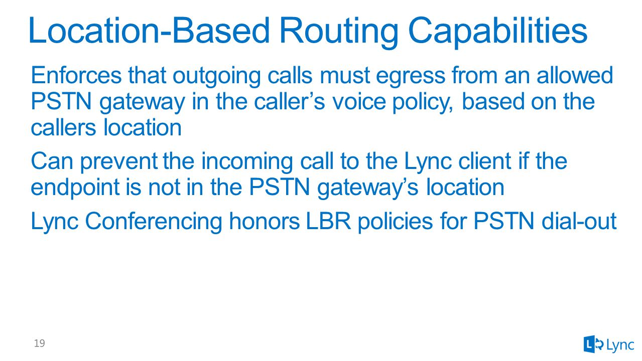 Enforces that outgoing calls must egress from an allowed PSTN gateway in the caller's voice policy, based on the callers location Can prevent the incoming call to the Lync client if the endpoint is not in the PSTN gateway's location Lync Conferencing honors LBR policies for PSTN dial-out