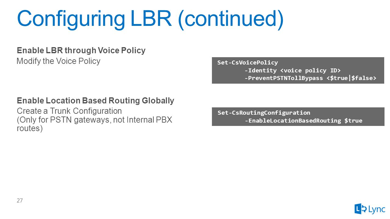 Set-CsVoicePolicy -Identity -PreventPSTNTollBypass Modify the Voice Policy Enable LBR through Voice Policy Set-CsRoutingConfiguration -EnableLocationBasedRouting $true Create a Trunk Configuration (Only for PSTN gateways, not Internal PBX routes) Enable Location Based Routing Globally