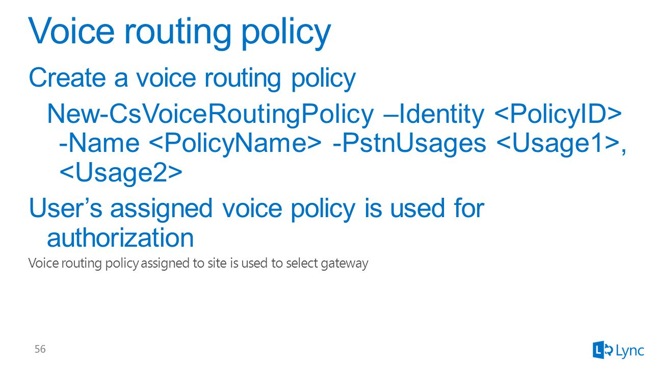 Create a voice routing policy New-CsVoiceRoutingPolicy –Identity -Name -PstnUsages, User's assigned voice policy is used for authorization Voice routing policy assigned to site is used to select gateway