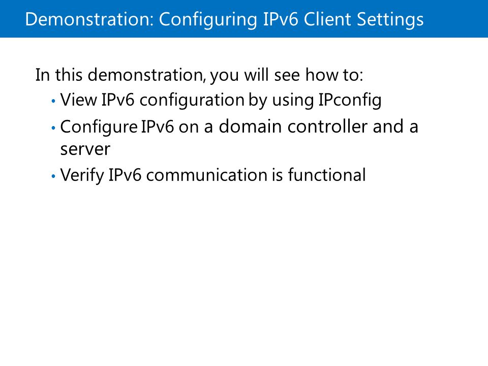 Demonstration: Configuring IPv6 Client Settings In this demonstration, you will see how to: View IPv6 configuration by using IPconfig Configure IPv6 o