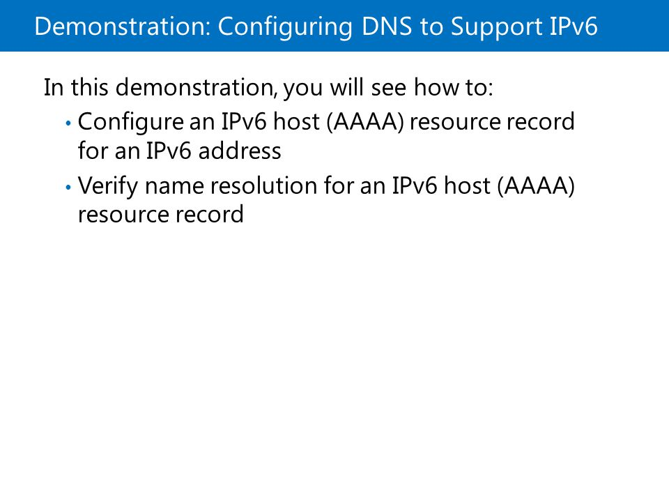 Demonstration: Configuring DNS to Support IPv6 In this demonstration, you will see how to: Configure an IPv6 host (AAAA) resource record for an IPv6 a