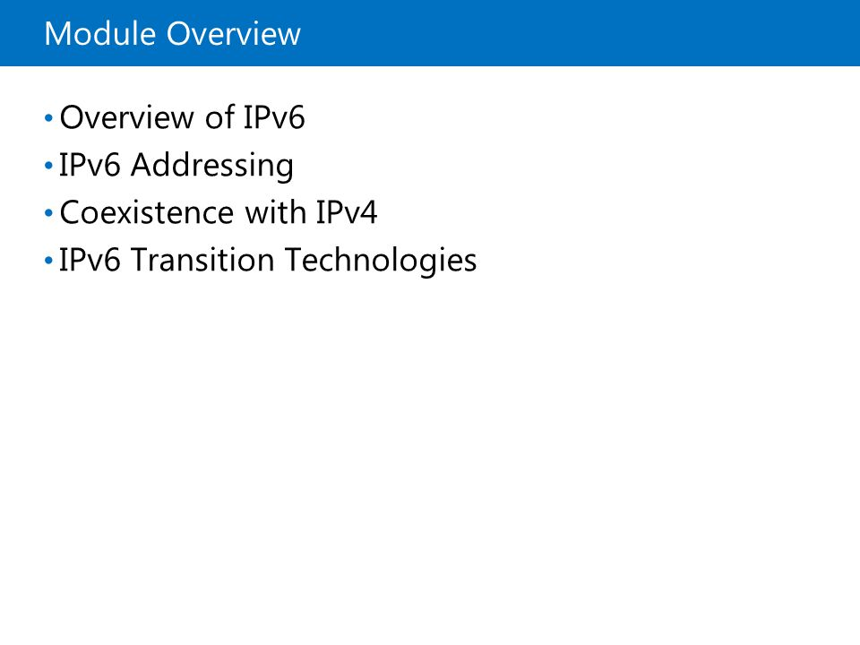Module Overview Overview of IPv6 IPv6 Addressing Coexistence with IPv4 IPv6 Transition Technologies
