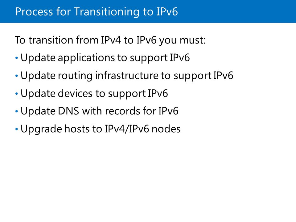 Process for Transitioning to IPv6 To transition from IPv4 to IPv6 you must: Update applications to support IPv6 Update routing infrastructure to suppo