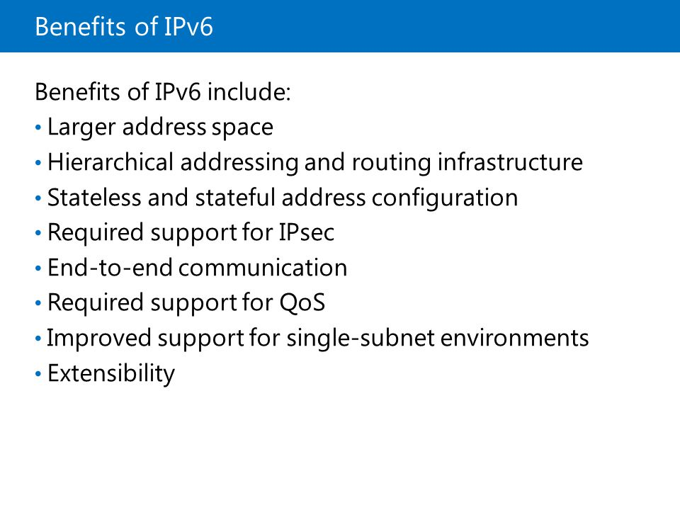 Benefits of IPv6 Benefits of IPv6 include: Larger address space Hierarchical addressing and routing infrastructure Stateless and stateful address conf