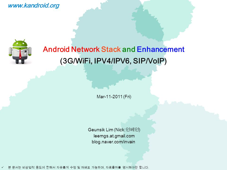 Android Network Stack and Enhancement (3G/WiFi, IPV4/IPV6, SIP/VoIP) Mar-11-2011 (Fri) Geunsik Lim (Nick: 인베인 ) leemgs.at.gmail.com blog.naver.com/inv