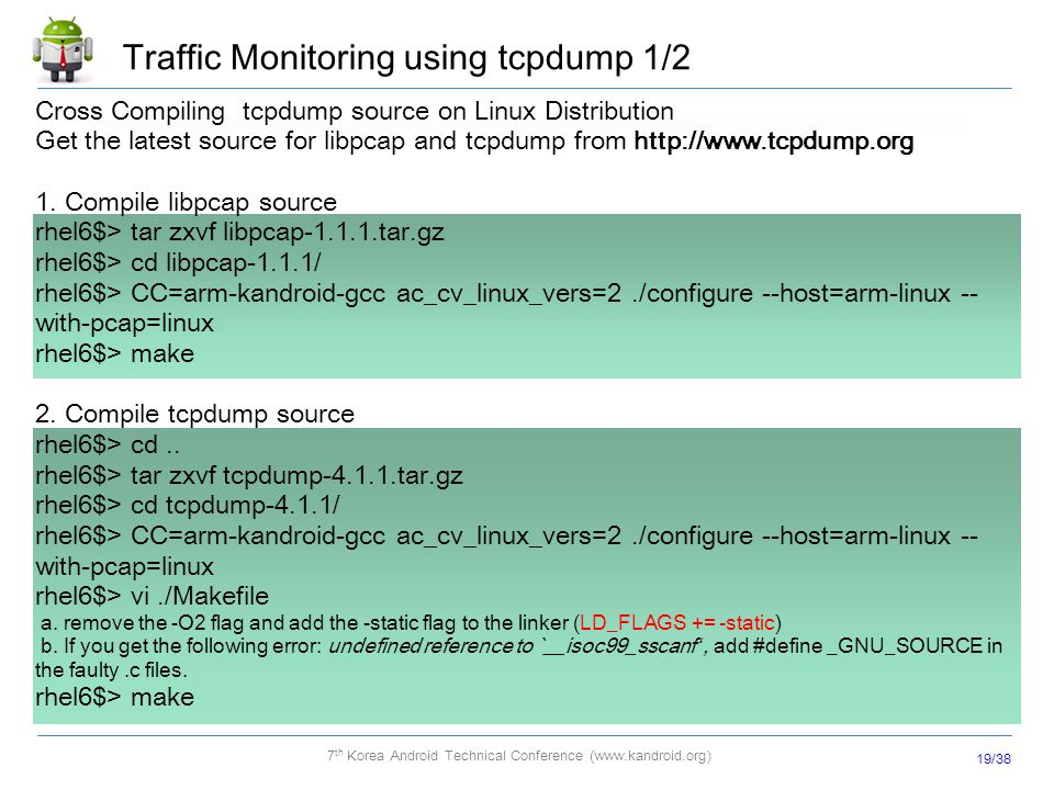 19/38 7 th Korea Android Technical Conference (www.kandroid.org) Traffic Monitoring using tcpdump 1/2 Cross Compiling tcpdump source on Linux Distribu