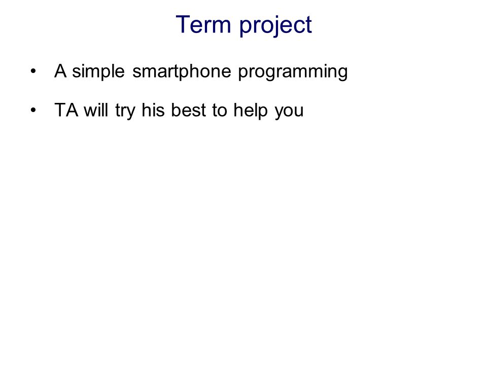 Term project A simple smartphone programming TA will try his best to help you