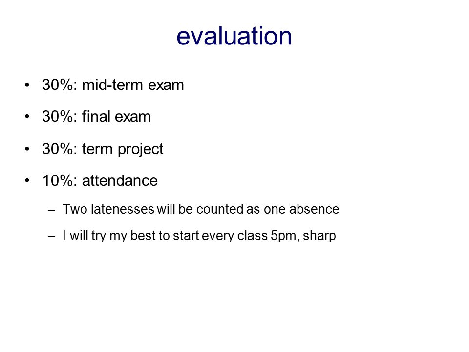 evaluation 30%: mid-term exam 30%: final exam 30%: term project 10%: attendance –Two latenesses will be counted as one absence –I will try my best to