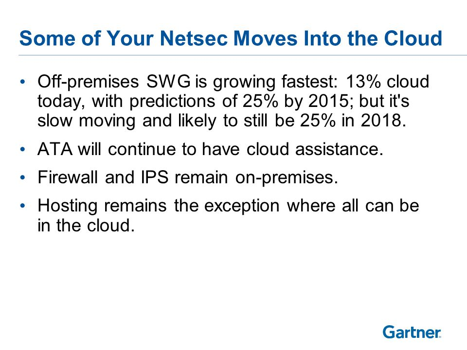 Some of Your Netsec Moves Into the Cloud Off-premises SWG is growing fastest: 13% cloud today, with predictions of 25% by 2015; but it s slow moving and likely to still be 25% in 2018.