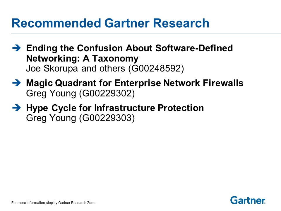 Recommended Gartner Research  Ending the Confusion About Software-Defined Networking: A Taxonomy Joe Skorupa and others (G00248592)  Magic Quadrant for Enterprise Network Firewalls Greg Young (G00229302)  Hype Cycle for Infrastructure Protection Greg Young (G00229303) For more information, stop by Gartner Research Zone.