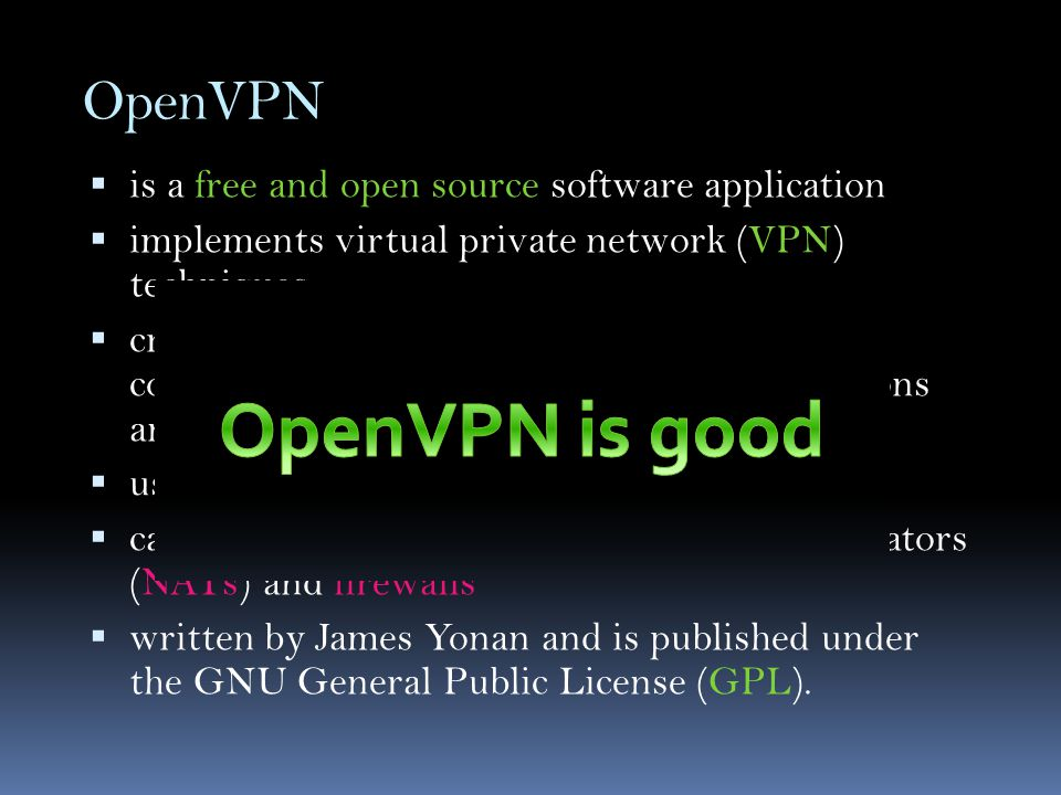 OpenVPN  is a free and open source software application  implements virtual private network (VPN) techniques  creates secure point-to-point or site-to-site connections in routed or bridged configurations and remote access facilities  uses SSL/TLS security for encryption  capable of traversing network address translators (NATs) and firewalls  written by James Yonan and is published under the GNU General Public License (GPL).