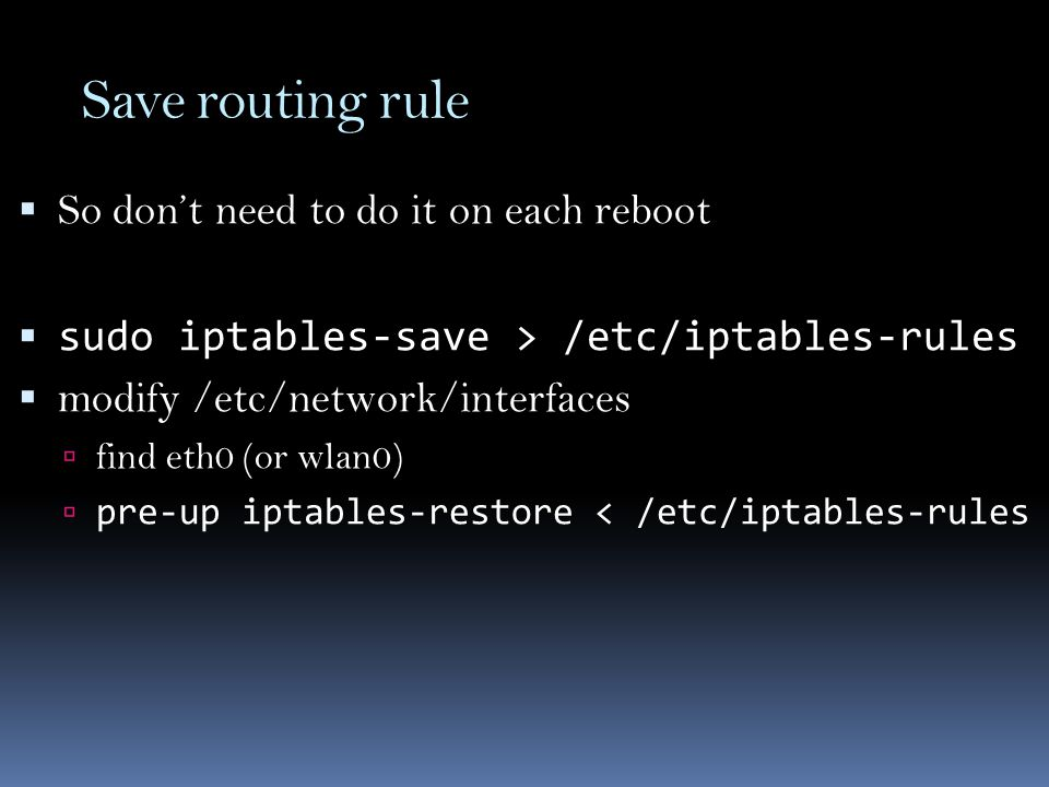 Save routing rule  So don't need to do it on each reboot  sudo iptables-save > /etc/iptables-rules  modify /etc/network/interfaces  find eth0 (or wlan0)  pre-up iptables-restore < /etc/iptables-rules