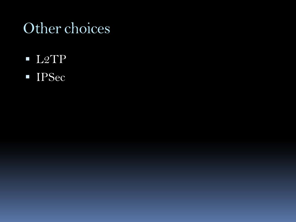 Other choices  L2TP  IPSec
