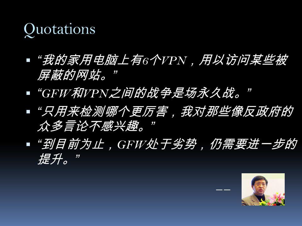 Quotations  我的家用电脑上有 6 个 VPN ,用以访问某些被 屏蔽的网站。  GFW 和 VPN 之间的战争是场永久战。  只用来检测哪个更厉害,我对那些像反政府的 众多言论不感兴趣。  到目前为止, GFW 处于劣势,仍需要进一步的 提升。 —