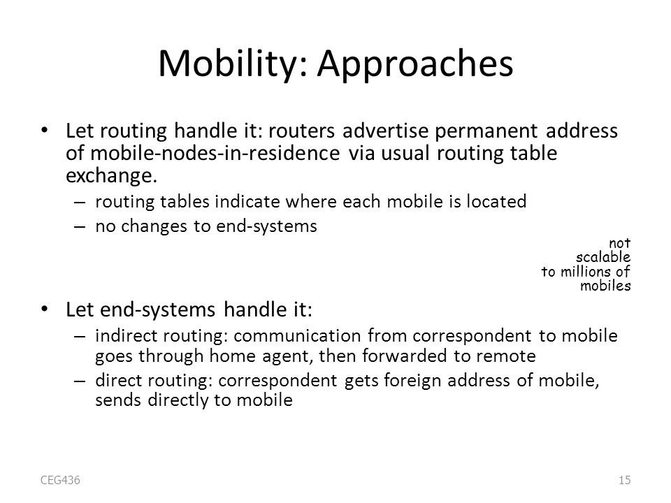 Mobility: Approaches Let routing handle it: routers advertise permanent address of mobile-nodes-in-residence via usual routing table exchange.