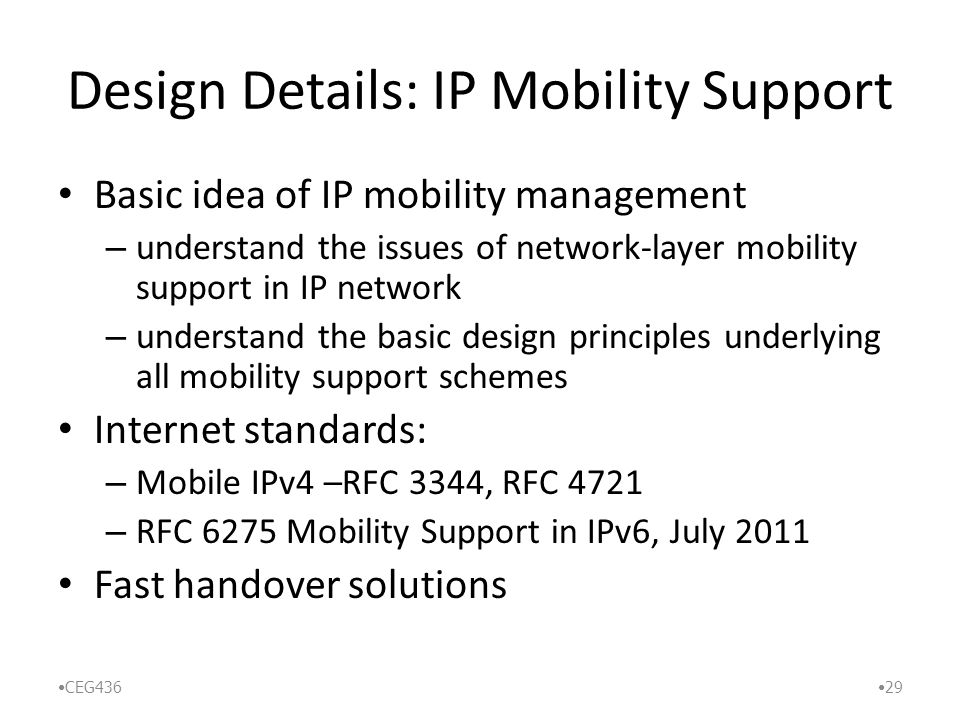 Design Details: IP Mobility Support Basic idea of IP mobility management – understand the issues of network-layer mobility support in IP network – understand the basic design principles underlying all mobility support schemes Internet standards: – Mobile IPv4 –RFC 3344, RFC 4721 – RFC 6275 Mobility Support in IPv6, July 2011 Fast handover solutions CEG436 29