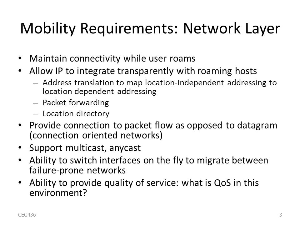Mobility Requirements: Network Layer Maintain connectivity while user roams Allow IP to integrate transparently with roaming hosts – Address translation to map location-independent addressing to location dependent addressing – Packet forwarding – Location directory Provide connection to packet flow as opposed to datagram (connection oriented networks) Support multicast, anycast Ability to switch interfaces on the fly to migrate between failure-prone networks Ability to provide quality of service: what is QoS in this environment.