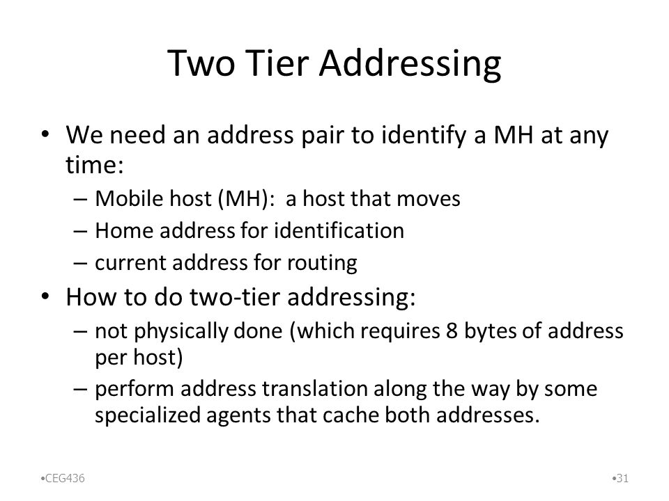 Two Tier Addressing We need an address pair to identify a MH at any time: – Mobile host (MH): a host that moves – Home address for identification – current address for routing How to do two-tier addressing: – not physically done (which requires 8 bytes of address per host) – perform address translation along the way by some specialized agents that cache both addresses.