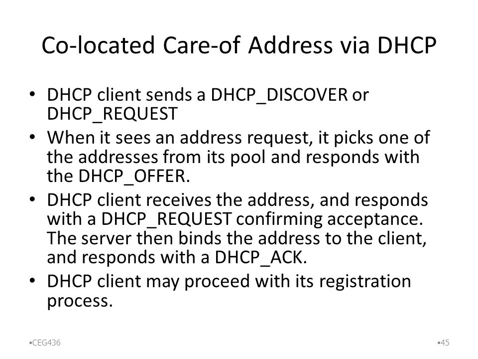 Co-located Care-of Address via DHCP DHCP client sends a DHCP_DISCOVER or DHCP_REQUEST When it sees an address request, it picks one of the addresses from its pool and responds with the DHCP_OFFER.