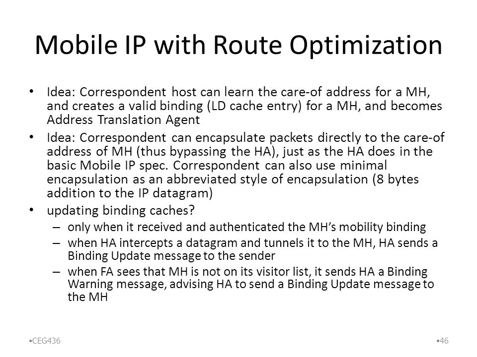 Mobile IP with Route Optimization Idea: Correspondent host can learn the care-of address for a MH, and creates a valid binding (LD cache entry) for a MH, and becomes Address Translation Agent Idea: Correspondent can encapsulate packets directly to the care-of address of MH (thus bypassing the HA), just as the HA does in the basic Mobile IP spec.