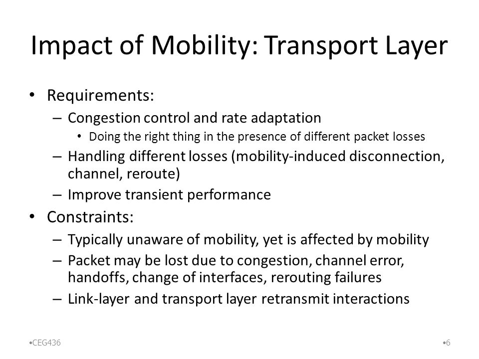 Impact of Mobility: Transport Layer Requirements: – Congestion control and rate adaptation Doing the right thing in the presence of different packet losses – Handling different losses (mobility-induced disconnection, channel, reroute) – Improve transient performance Constraints: – Typically unaware of mobility, yet is affected by mobility – Packet may be lost due to congestion, channel error, handoffs, change of interfaces, rerouting failures – Link-layer and transport layer retransmit interactions CEG436 6