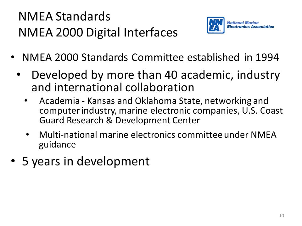 10 NMEA Standards NMEA 2000 Digital Interfaces NMEA 2000 Standards Committee established in 1994 Developed by more than 40 academic, industry and inte